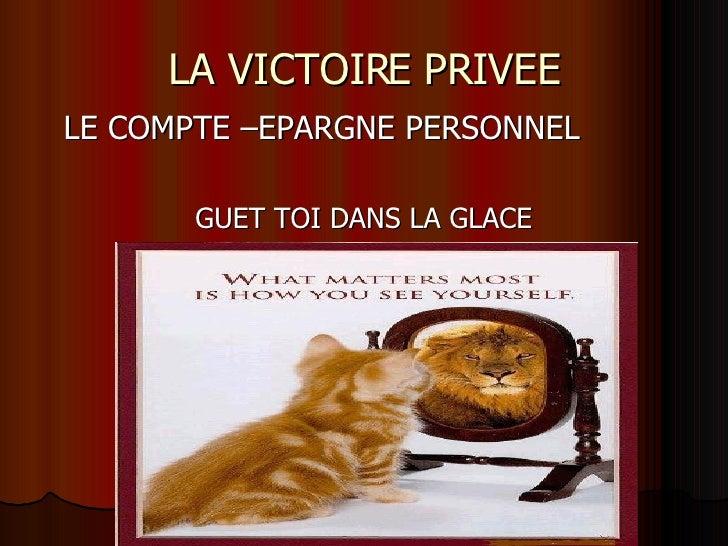 LA VICTOIRE PRIVEE <ul><li>LE COMPTE –EPARGNE PERSONNEL </li></ul><ul><li>GUET TOI DANS LA GLACE </li></ul>