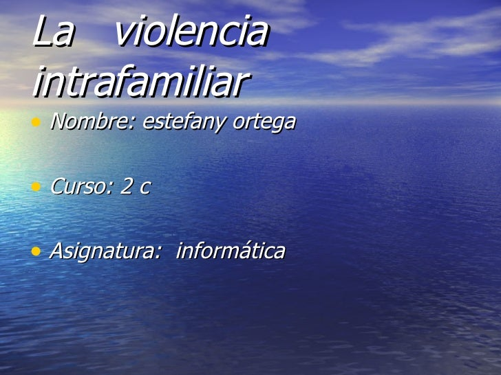 La  violencia intrafamiliar   <ul><li>Nombre: estefany ortega </li></ul><ul><li>Curso: 2 c  </li></ul><ul><li>Asignatura: ...