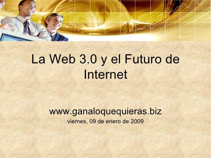 La Web 3.0 y el Futuro de Internet www.ganaloquequieras.biz viernes, 09 de enero de 2009
