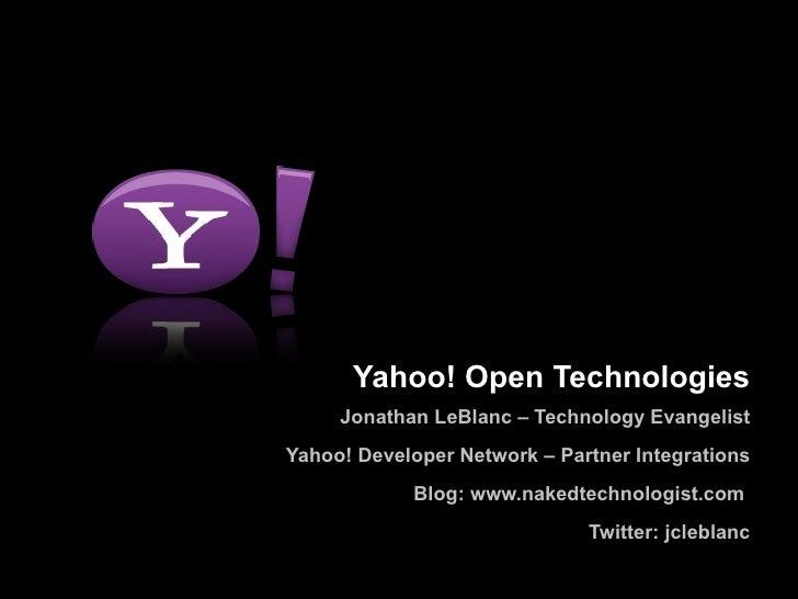 Yahoo! Open Technologies      Jonathan LeBlanc – Technology Evangelist Yahoo! Developer Network – Partner Integrations    ...