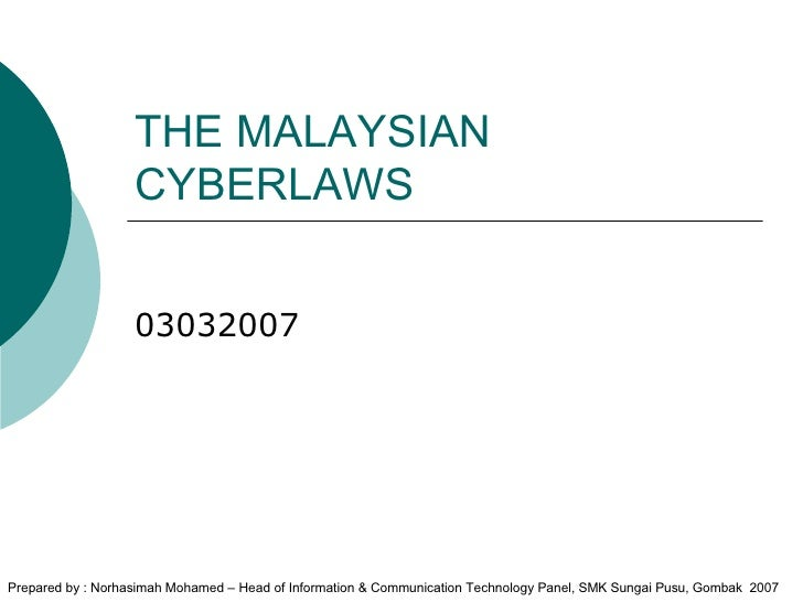 THE MALAYSIAN CYBERLAWS 03032007 Prepared by : Norhasimah Mohamed – Head of Information & Communication Technology Panel, ...