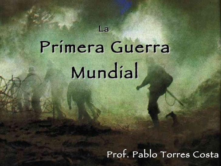 La  Primera Guerra Mundial Prof. Pablo Torres Costa