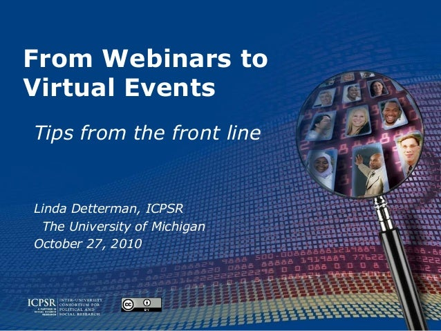From Webinars to Virtual Events Tips from the front line Linda Detterman, ICPSR The University of Michigan October 27, 2010