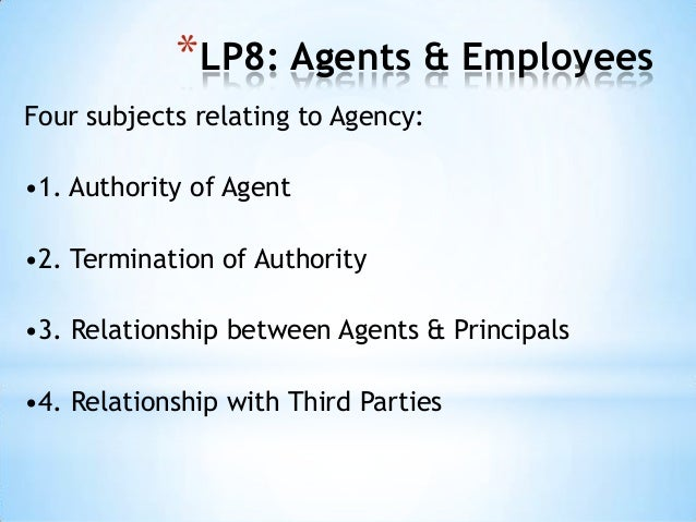 *LP8: Agents & Employees Four subjects relating to Agency:  •1. Authority of Agent •2. Termination of Authority •3. Relati...