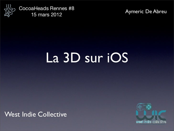 CocoaHeads Rennes #8                           Aymeric De Abreu        15 mars 2012             La 3D sur iOSWest Indie Co...