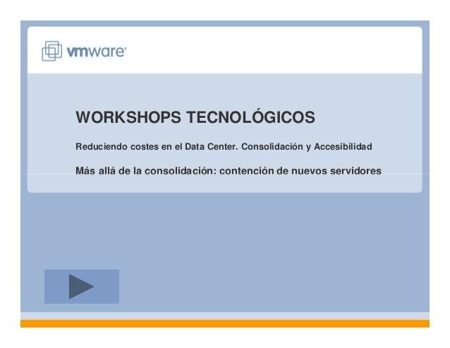 WORKSHOPS TECNOLÓGICOS Reduciendo costes en el Data Center. Consolidación y Accesibilidad Más allá de la consolidación: co...
