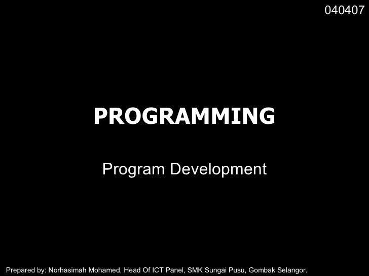 PROGRAMMING Program Development 040407 Prepared by: Norhasimah Mohamed, Head Of ICT Panel, SMK Sungai Pusu, Gombak Selangor.