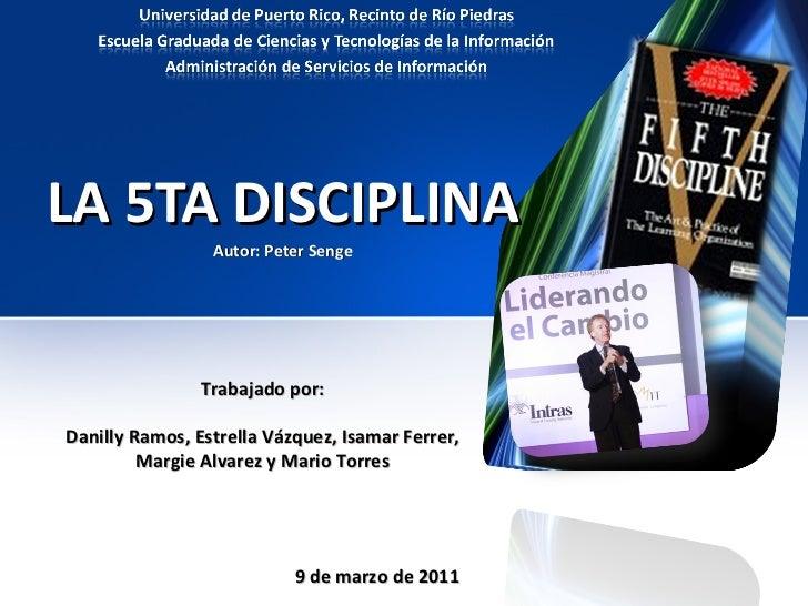 LA 5TA DISCIPLINA Autor: Peter Senge Trabajado por: Danilly Ramos, Estrella Vázquez, Isamar Ferrer, Margie Alvarez y Mario...