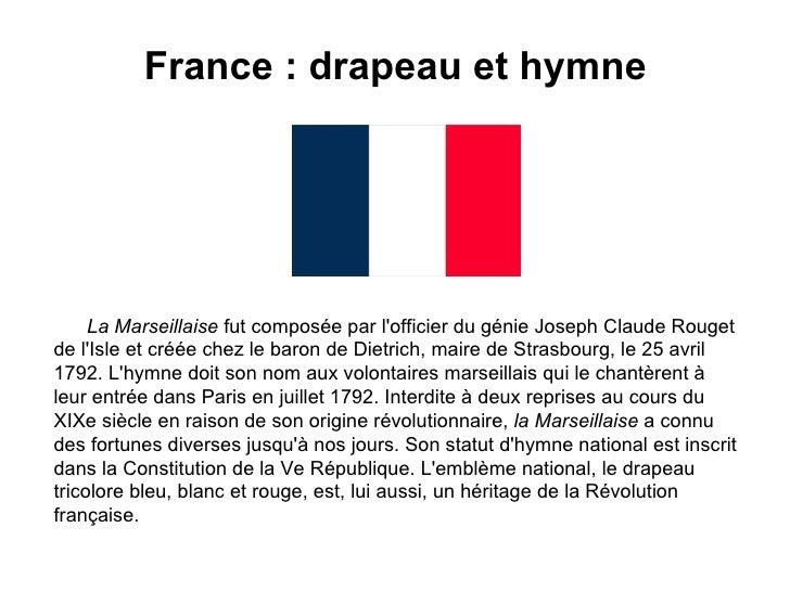 France : drapeau et hymne   La Marseillaise  fut composée par l'officier du génie Joseph Claude Rouget de l'Isle et créée ...
