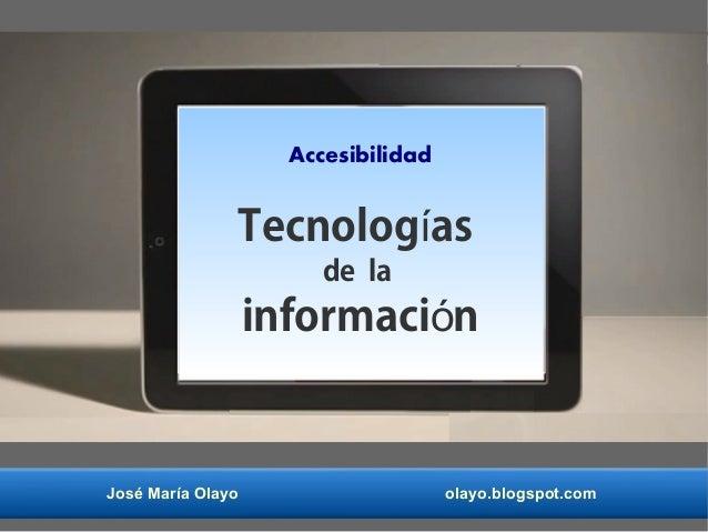 José María Olayo olayo.blogspot.com Accesibilidad Tecnolog así de la informaci nó