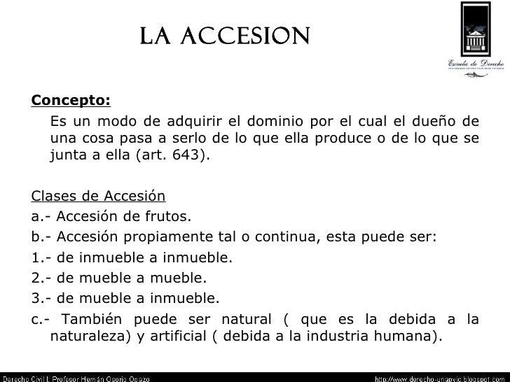 LA ACCESION Concepto:   Es un modo de adquirir el dominio por el cual el dueño de una cosa pasa a serlo de lo que ella pro...