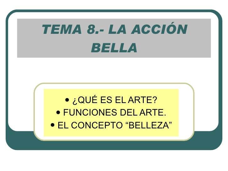 """TEMA 8.- LA ACCIÓN BELLA <ul><li>¿QUÉ ES EL ARTE? </li></ul><ul><li>FUNCIONES DEL ARTE. </li></ul><ul><li>EL CONCEPTO """"BEL..."""