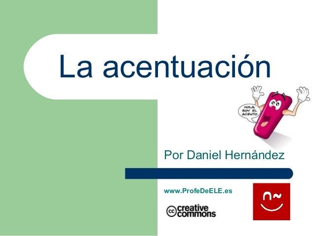 La acentuaciónPor Daniel Hernándezwww.ProfeDeELE.es
