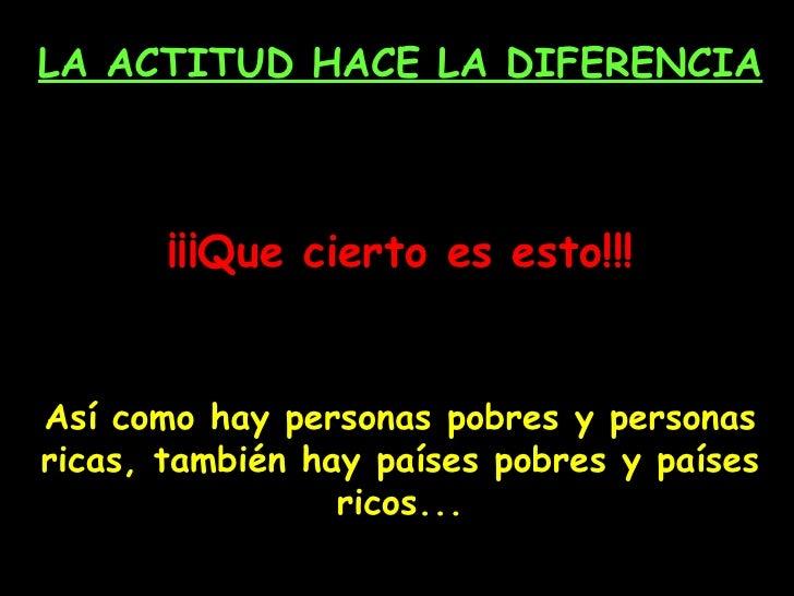 LA ACTITUD HACE LA DIFERENCIA ¡¡¡Que cierto es esto!!! Así como hay personas pobres y personas ricas, también hay países p...