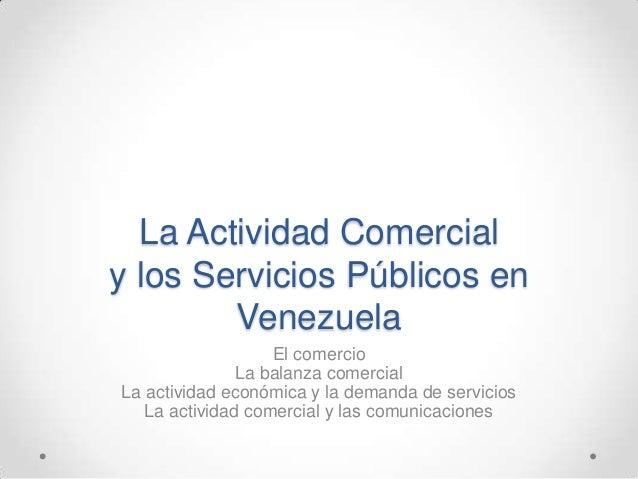 La Actividad Comercialy los Servicios Públicos en        Venezuela                   El comercio               La balanza ...