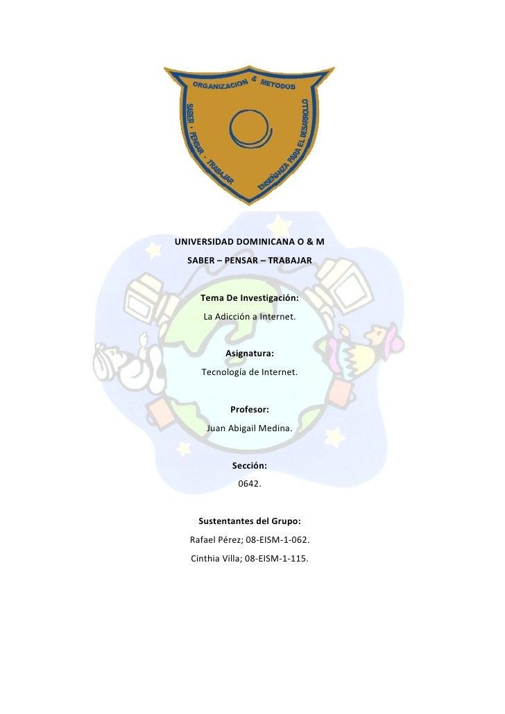 UNIVERSIDAD DOMINICANA O & M   SABER – PENSAR – TRABAJAR        Tema De Investigación:       La Adicción a Internet.      ...