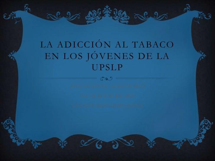 La adicción al tabaco en los jóvenes de la UPSLP<br />JOSE EMANUEL ALMENDAREZ<br />OSCAR DAVID RICARIO<br />LUIS EDUARDO H...