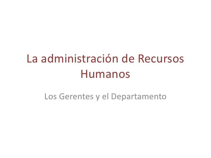 La administración de Recursos           Humanos    Los Gerentes y el Departamento