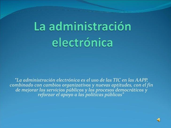 """<ul><li>"""" La administración electrónica es el uso de las TIC en las AAPP, combinado con cambios organizativos y nuevas apt..."""