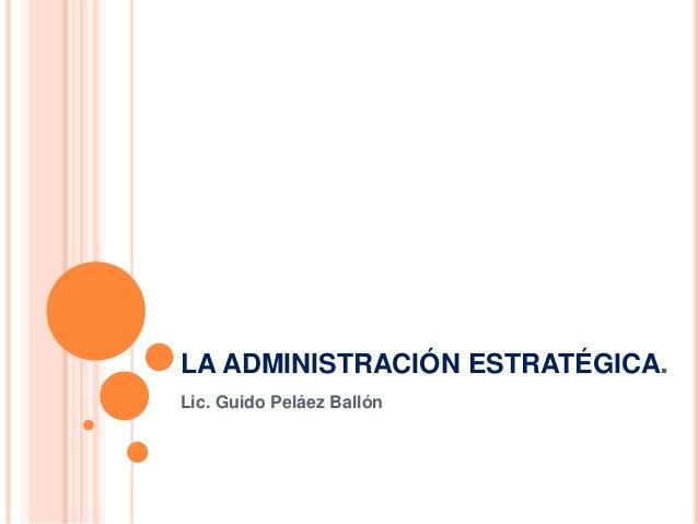 LA ADMINISTRACIÓN ESTRATÉGICA. Lic. Guido Peláez Ballón