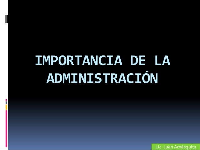 IMPORTANCIA DE LA  ADMINISTRACIÓN               Lic. Juan Amésquita