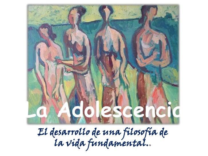 La Adolescencia El desarrollo de una filosofía de     la vida fundamental..