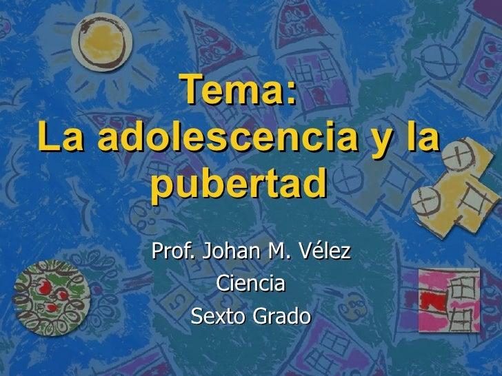 Tema: La adolescencia y la pubertad Prof. Johan M. Vélez Ciencia Sexto Grado