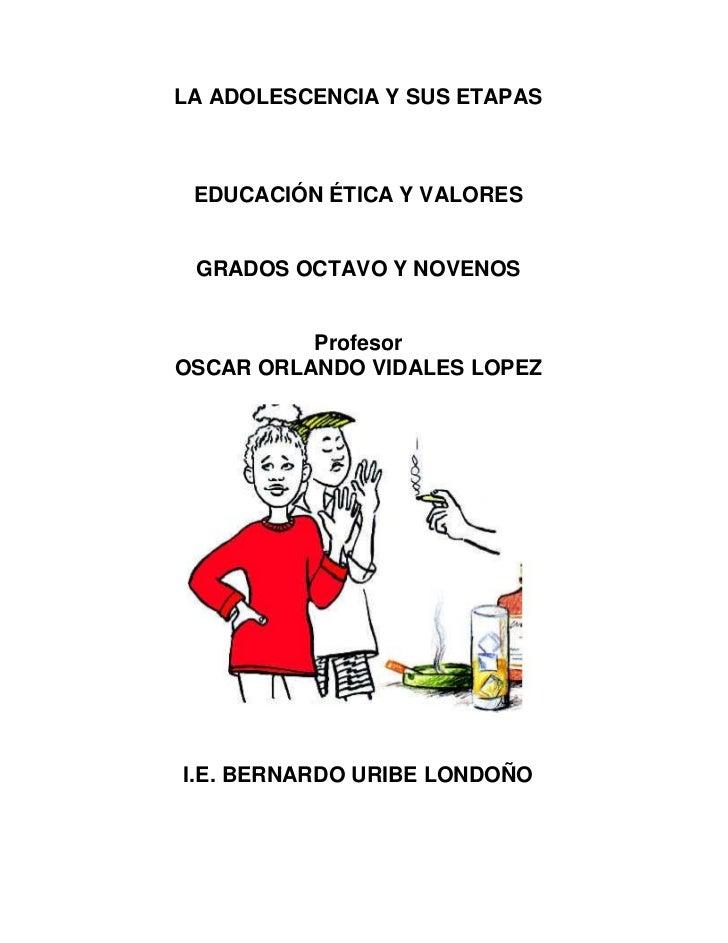 LA ADOLESCENCIA Y SUS ETAPAS     EDUCACIÓN ÉTICA Y VALORES    GRADOS OCTAVO Y NOVENOS             Profesor OSCAR ORLANDO V...
