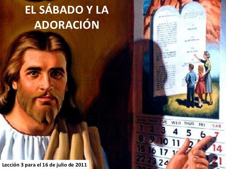 EL SÁBADO Y LA ADORACIÓN Lección 3 para el 16 de julio de 2011