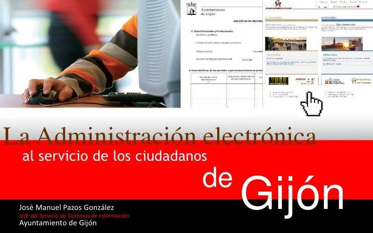 La Administración electrónica<br />al servicio de los ciudadanos<br />de <br />Gijón<br />José Manuel Pazos González<br />...
