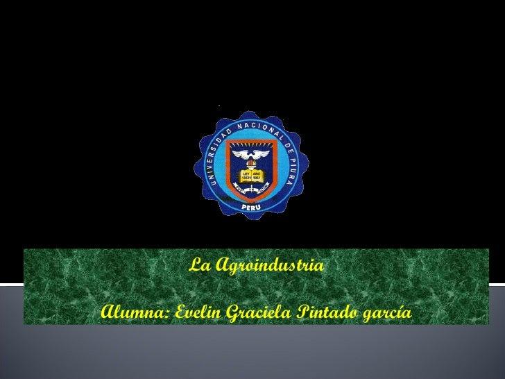 UNIVERSIDAD NACIONAL DE PIURA FACULTAD DE ING. INDUSTRIAL ESCUELA DE ING. AGROINDUSTRIAL La Agroindustria Alumna: Evelin G...