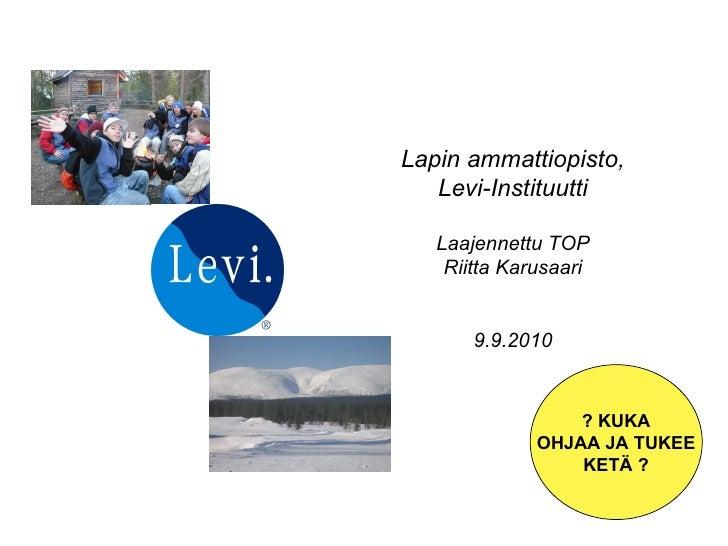 Lapin ammattiopisto, Levi-Instituutti Laajennettu TOP Riitta Karusaari 9.9.2010 ? KUKA OHJAA JA TUKEE KETÄ ?
