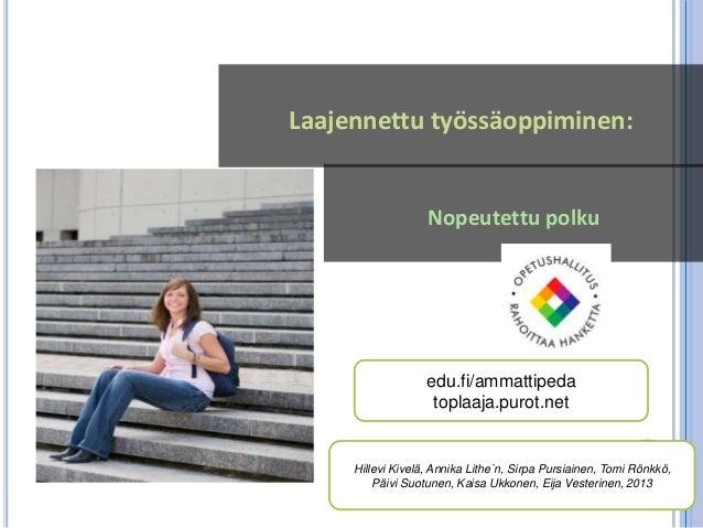 Nopeutettu polkuLaajennettu työssäoppiminen:edu.fi/ammattipedatoplaaja.purot.netHillevi Kivelä, Annika Lithe`n, Sirpa Purs...