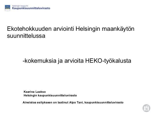 -kokemuksia ja arvioita HEKO-työkalusta Kaarina Laakso Helsingin kaupunkisuunnitteluvirasto Aineistoa esitykseen on laatin...