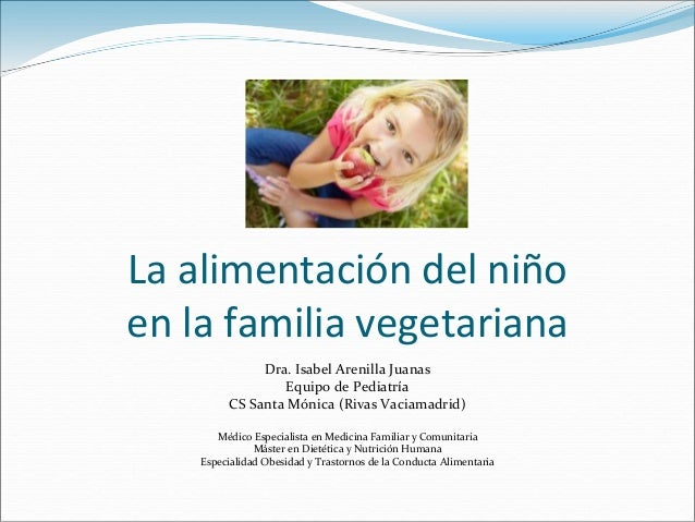 La alimentación del niño en la familia vegetariana Dra. Isabel Arenilla Juanas Equipo de Pediatría CS Santa Mónica (Rivas ...