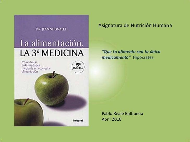"""Asignatura de Nutrición Humana<br />""""Que tu alimento sea tu único medicamento""""  Hipócrates.<br />Pablo Reale Balbuena<br /..."""