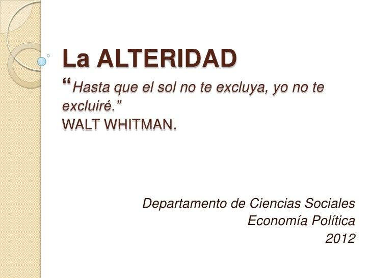 """La ALTERIDAD""""Hasta que el sol no te excluya, yo no teexcluiré.""""WALT WHITMAN.            Departamento de Ciencias Sociales ..."""