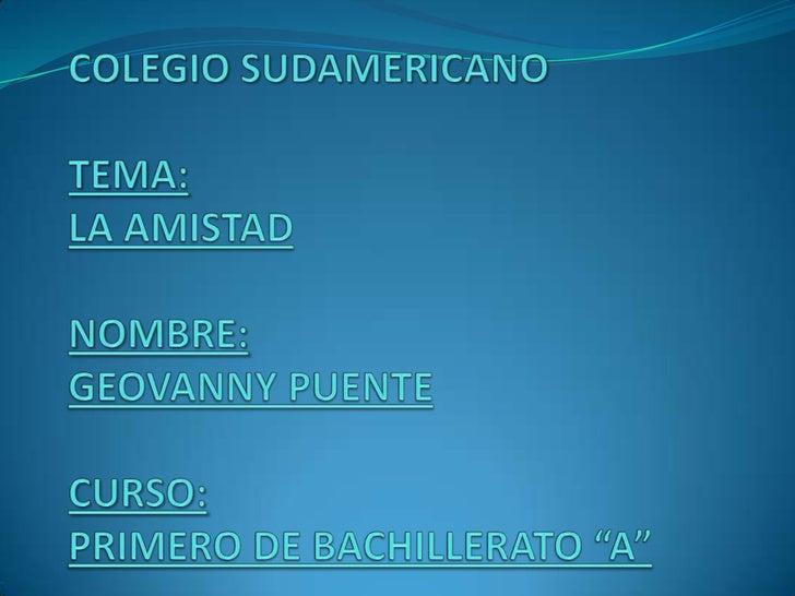 """COLEGIO SUDAMERICANOTEMA:LA AMISTADNOMBRE:GEOVANNY PUENTECURSO:PRIMERO DE BACHILLERATO """"A""""<br />"""