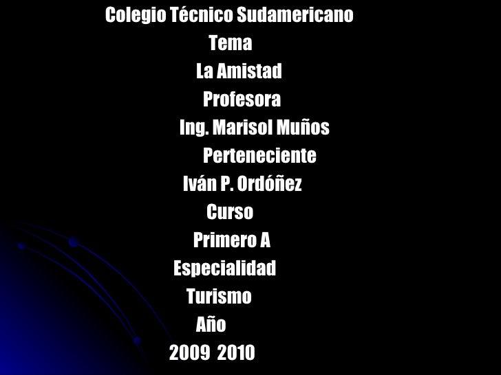 <ul><li>Colegio Técnico Sudamericano </li></ul><ul><li>  Tema </li></ul><ul><li>  La Amistad   </li></ul><ul><li>  Profeso...