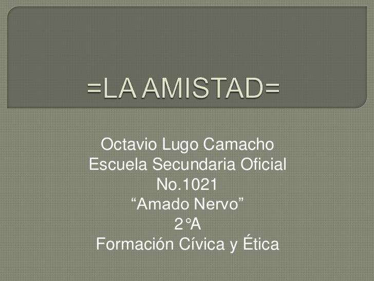 """=LA AMISTAD=<br />Octavio Lugo Camacho<br />Escuela Secundaria Oficial No.1021<br />""""Amado Nervo""""<br />2°A<br />Formación ..."""