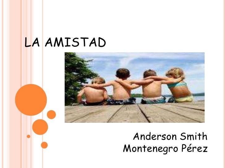 LA AMISTAD <br />Anderson Smith<br /> Montenegro Pérez <br />