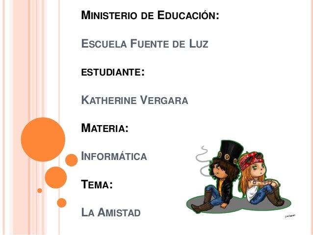 MINISTERIO DE EDUCACIÓN: ESCUELA FUENTE DE LUZ ESTUDIANTE:  KATHERINE VERGARA MATERIA: INFORMÁTICA  TEMA: LA AMISTAD