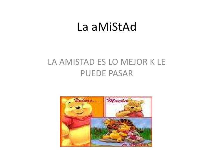 La aMiStAd<br />LA AMISTAD ES LO MEJOR K LE PUEDE PASAR <br />