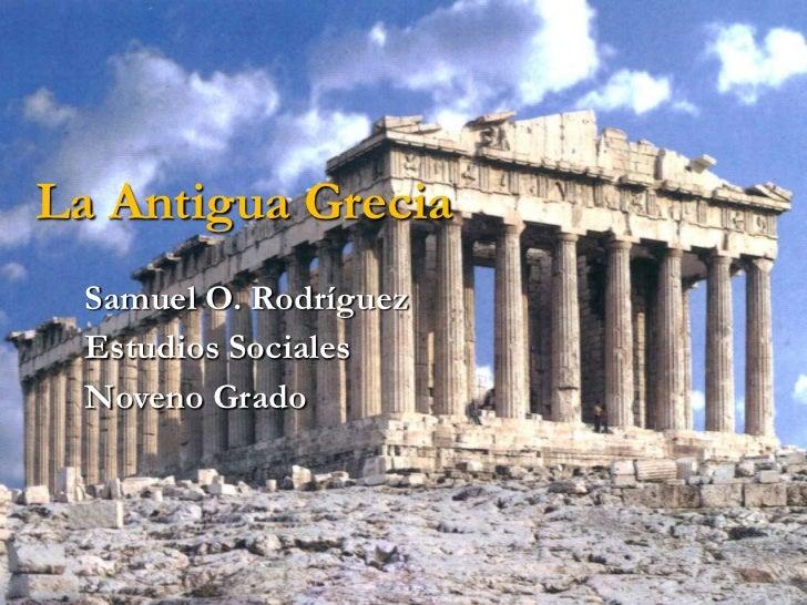 La Antigua Grecia<br />Samuel O. Rodríguez<br />Estudios Sociales<br />Noveno Grado<br />