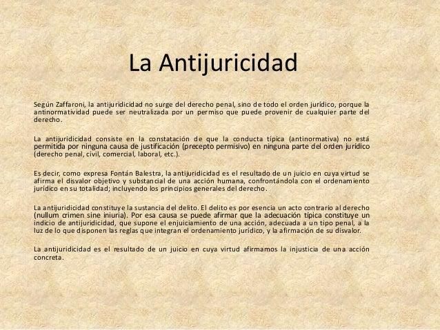 La Antijuricidad  Según Zaffaroni, la antijuridicidad no surge del derecho penal, sino de todo el orden jurídico, porque l...