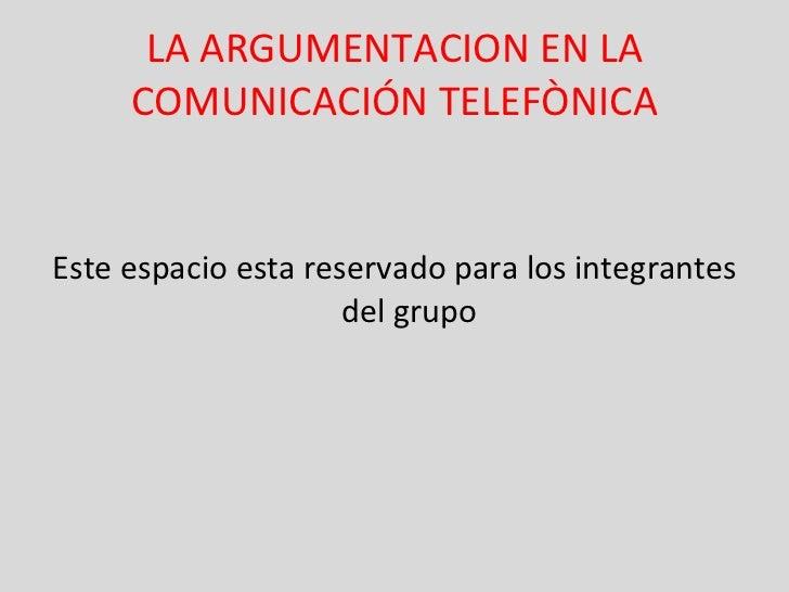 LA ARGUMENTACION EN LA COMUNICACIÓN TELEFÒNICA <ul><li>Este espacio esta reservado para los integrantes del grupo </li></ul>