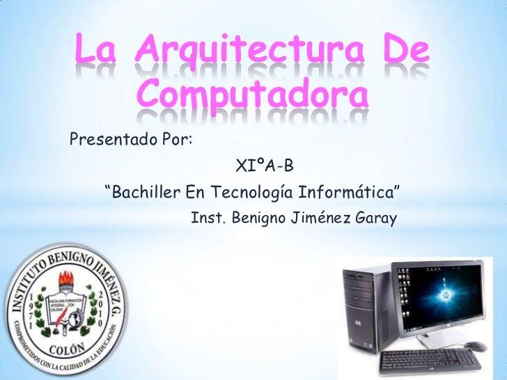 """La Arquitectura De   ComputadoraPresentado Por:                    XIºA-B    """"Bachiller En Tecnología Informática""""        ..."""