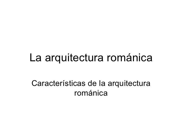 La arquitectura románica Características de la arquitectura románica