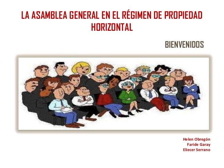 LA ASAMBLEA GENERAL EN EL RÉGIMEN DE PROPIEDAD                 HORIZONTAL                                    BIENVENIDOS  ...