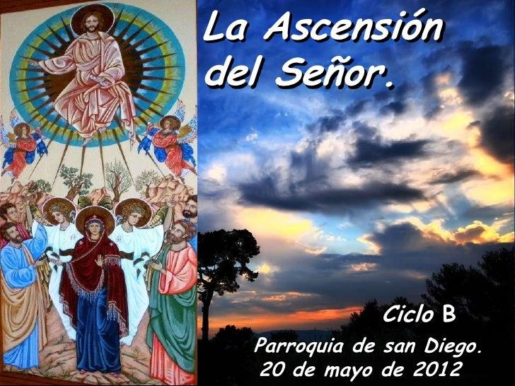 La Ascensióndel Señor.              Ciclo B  Parroquia de san Diego.  20 de mayo de 2012